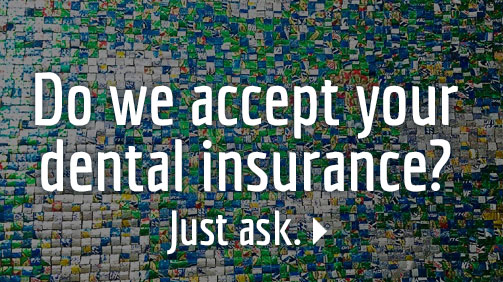 Do we accept your dental insurance? Just ask.