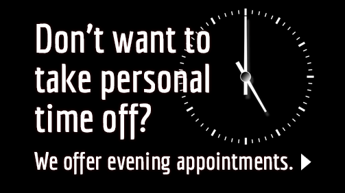 Don't want to take personal time off? We offer evening appointments.